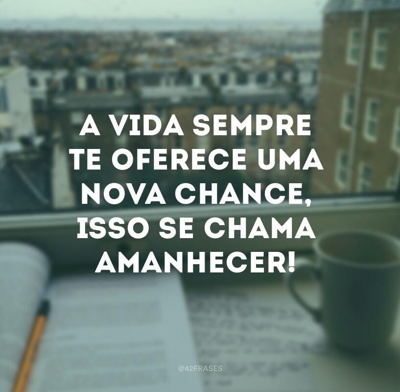 A vida sempre te oferece uma nova chance, isso se chama amanhecer!
