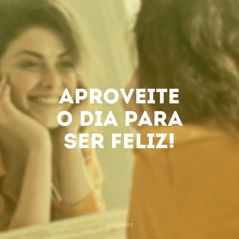 Aproveite o dia para ser feliz!
