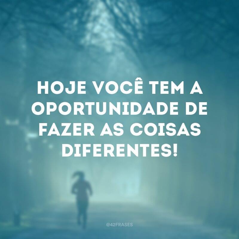 Hoje você tem a oportunidade de fazer as coisas diferentes!