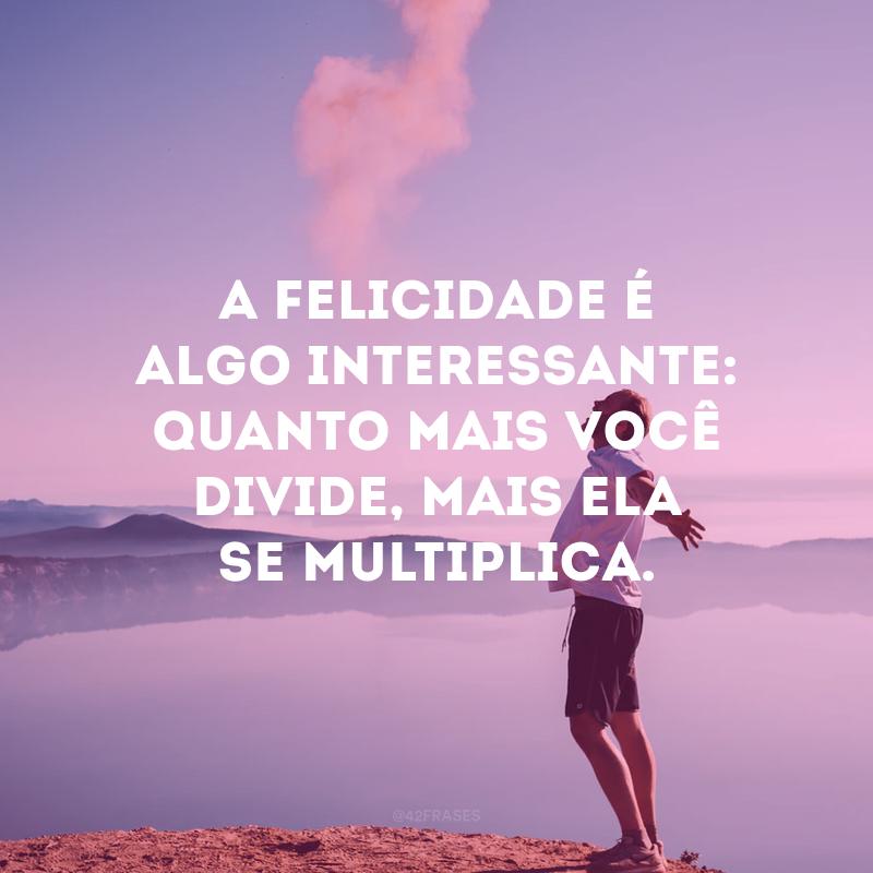 A felicidade é algo interessante: quanto mais você divide, mais ela se multiplica.