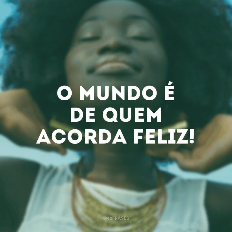 O mundo é de quem acorda feliz!