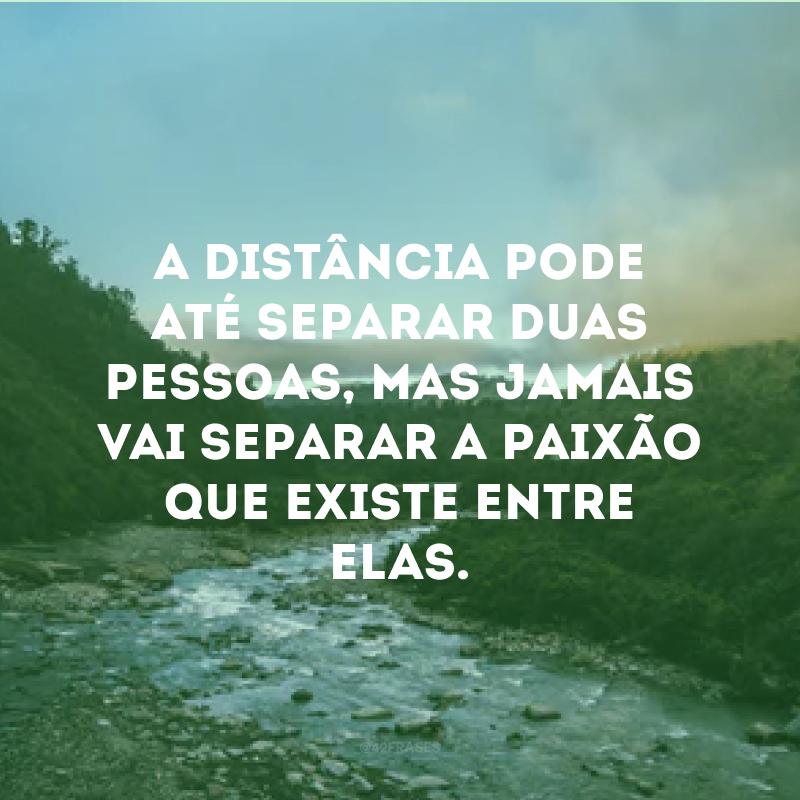 A distância pode até separar duas pessoas, mas jamais vai separar a paixão que existe entre elas.