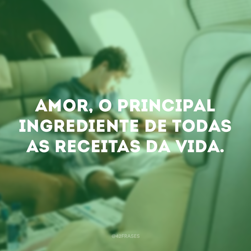 Amor, o principal ingrediente de todas as receitas da vida.
