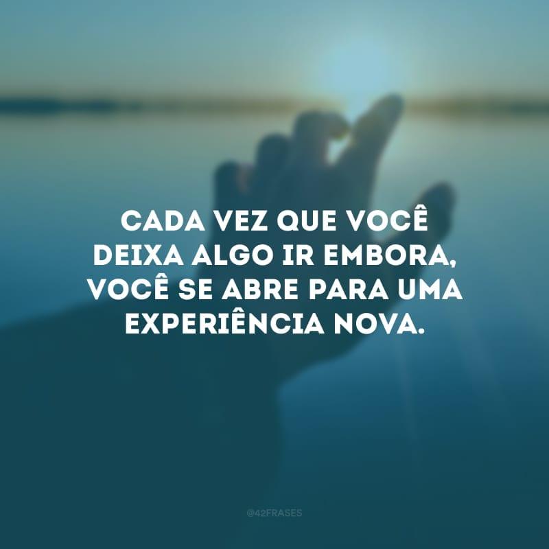 Cada vez que você deixa algo ir embora, você se abre para uma experiência nova.