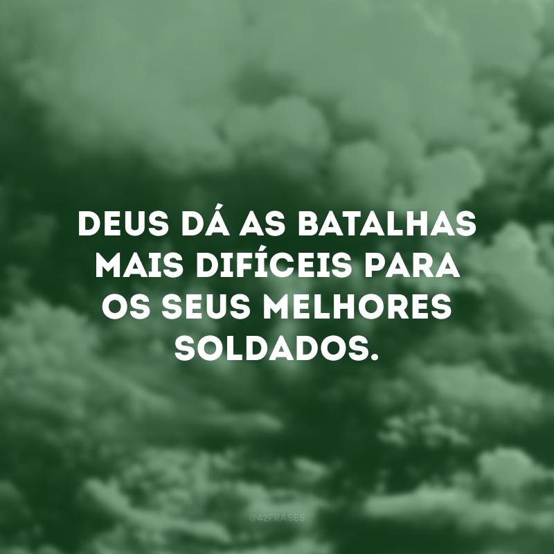 Deus dá as batalhas mais difíceis para os seus melhores soldados.