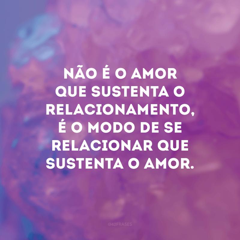 Não é o amor que sustenta o relacionamento, é o modo de se relacionar que sustenta o amor.