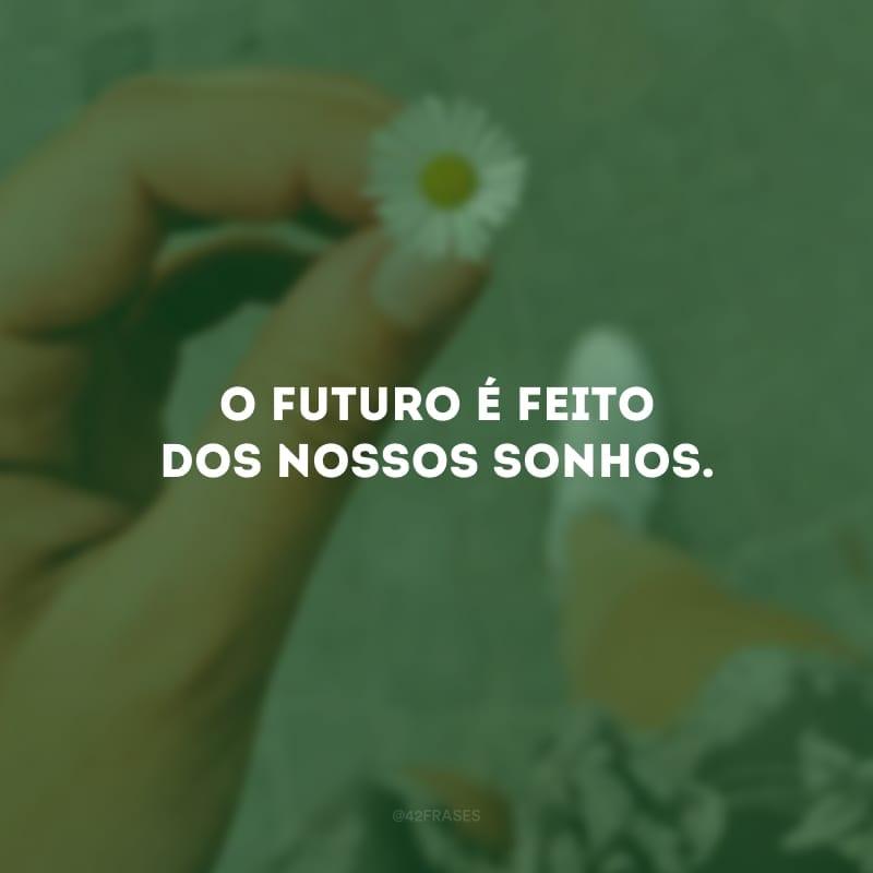 O futuro é feito dos nossos sonhos.