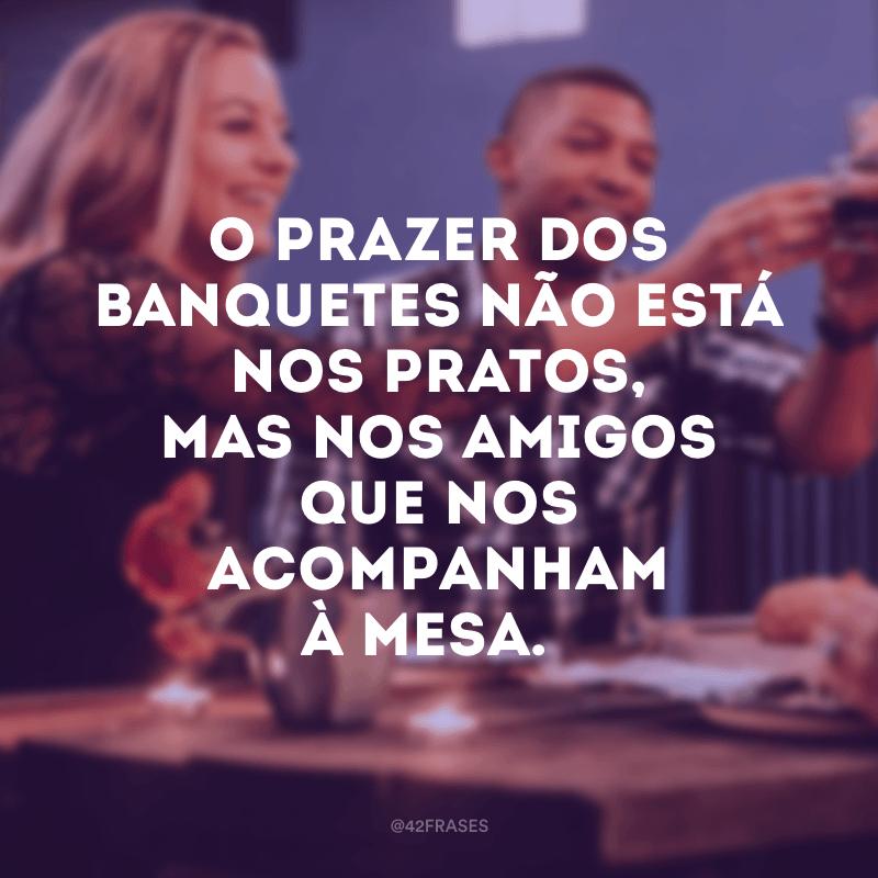 O prazer dos banquetes não está nos pratos, mas nos amigos que nos acompanham à mesa.