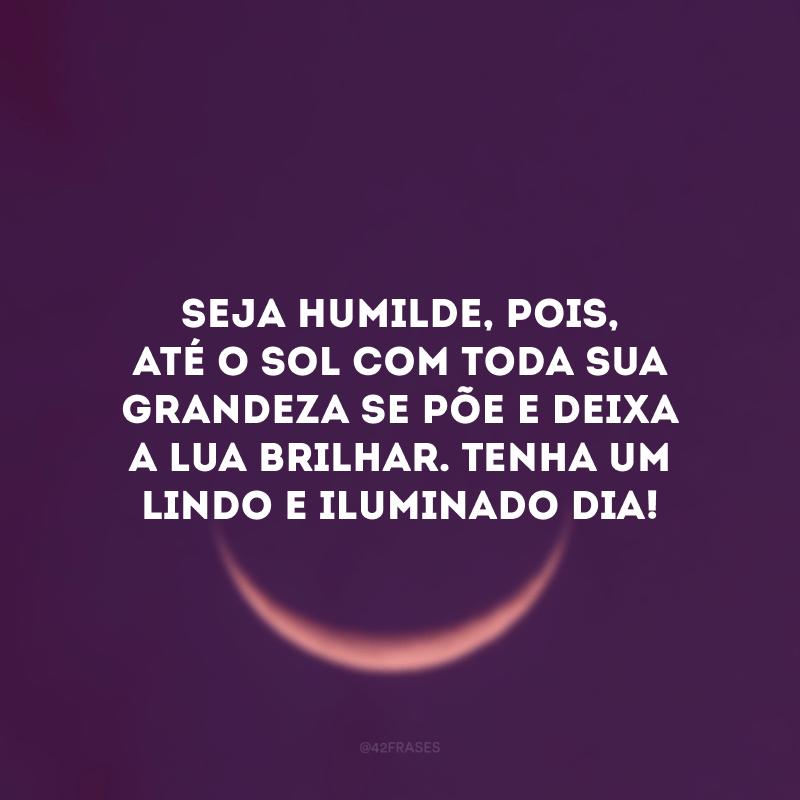 Seja humilde, pois, até o Sol com toda sua grandeza se põe e deixa a Lua brilhar. Tenha um lindo e iluminado dia!