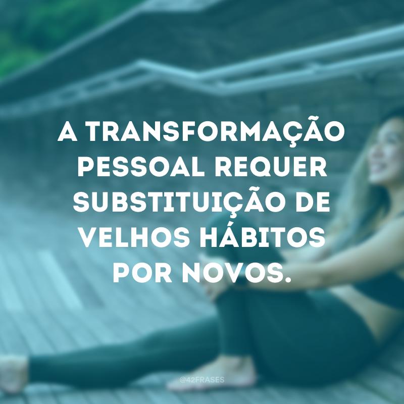 A transformação pessoal requer substituição de velhos hábitos por novos.