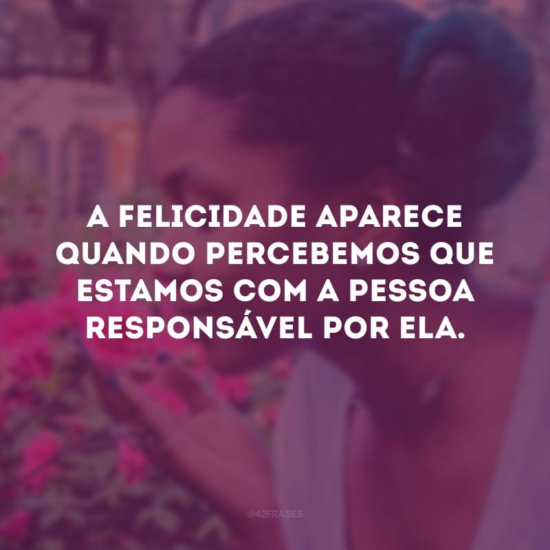 A felicidade aparece quando percebemos que estamos com a pessoa responsável por ela.