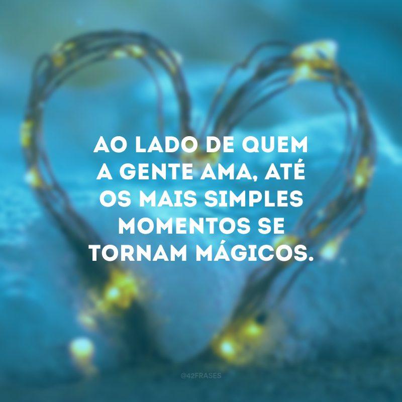 Ao lado de quem a gente ama, até os mais simples momentos se tornam mágicos.