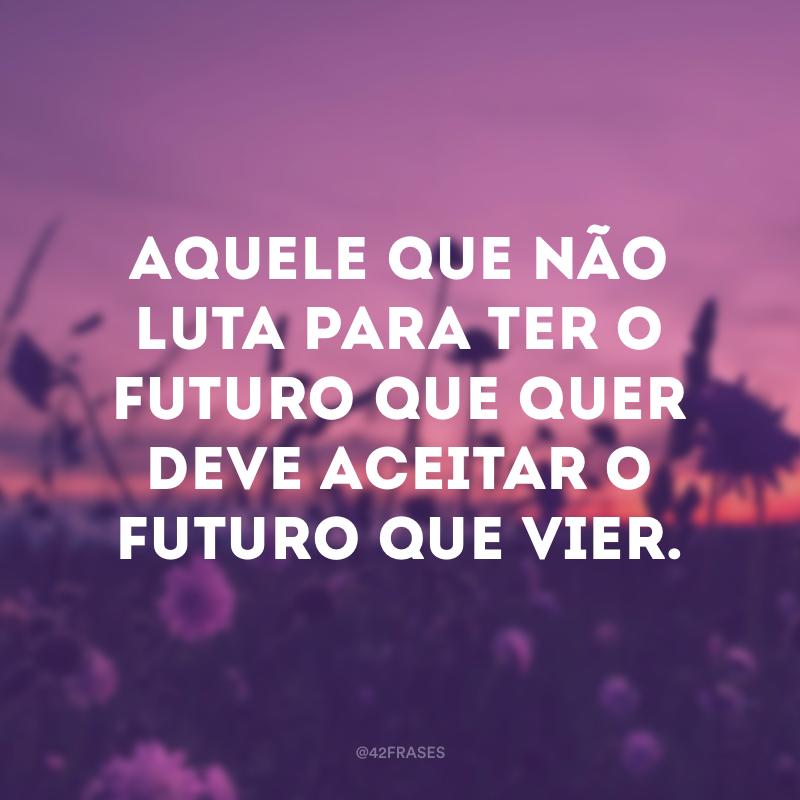Aquele que não luta para ter o futuro que quer deve aceitar o futuro que vier.