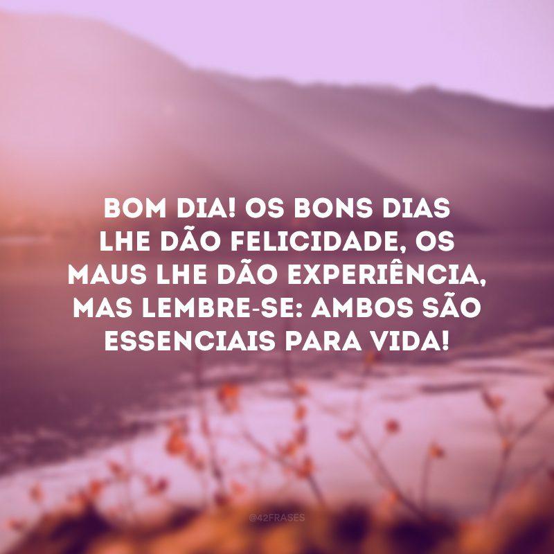 Bom dia! Os bons dias lhe dão felicidade, os maus lhe dão experiência, mas lembre-se: ambos são essenciais para vida!