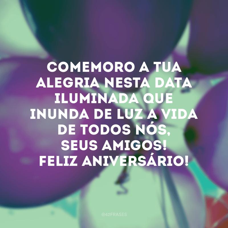 Comemoro a tua alegria nesta data iluminada que inunda de luz a vida de todos nós, seus amigos! Feliz aniversário!