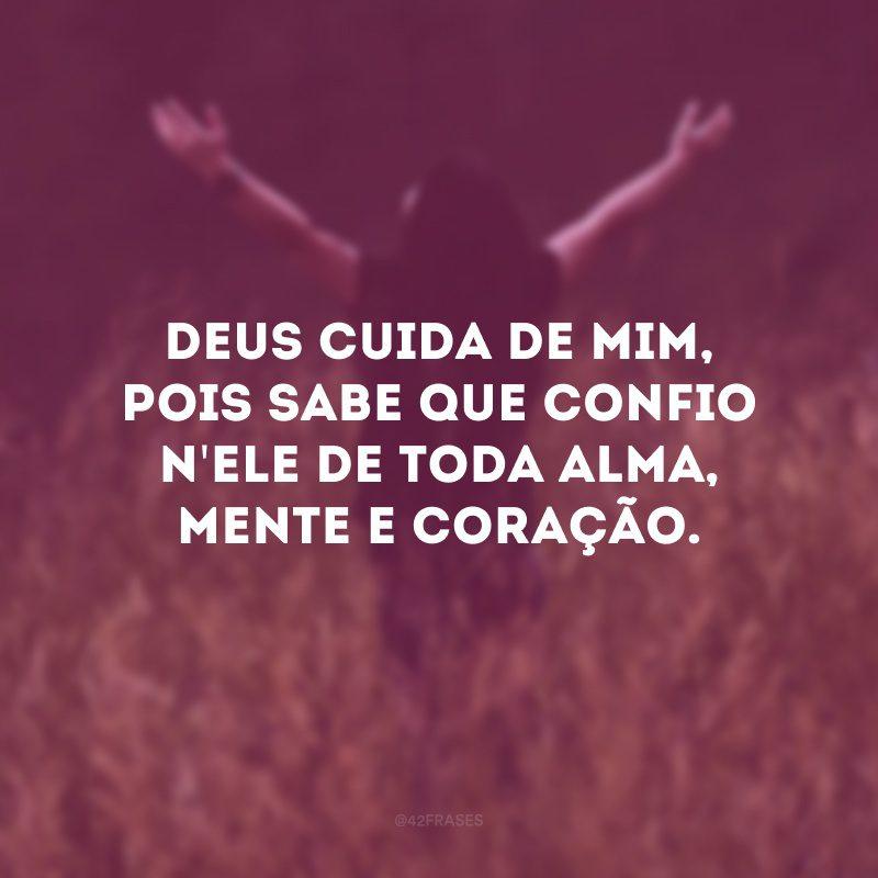 Deus cuida de mim, pois sabe que confio n\'Ele de toda alma, mente e coração.