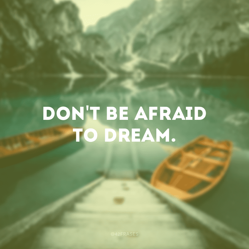 Don\'t be afraid to dream.