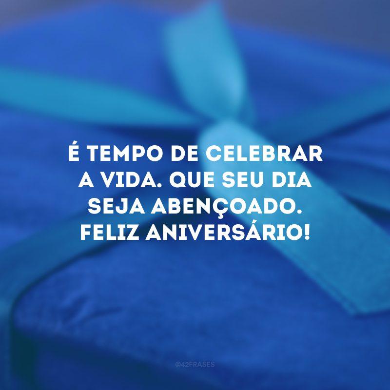 É tempo de celebrar a vida. Que seu dia seja abençoado. Feliz aniversário!