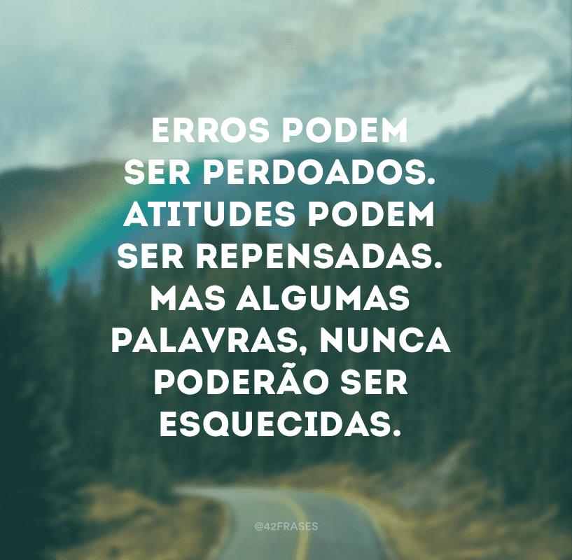 Erros podem ser perdoados. Atitudes podem ser repensadas. Mas algumas palavras, nunca poderão ser esquecidas.