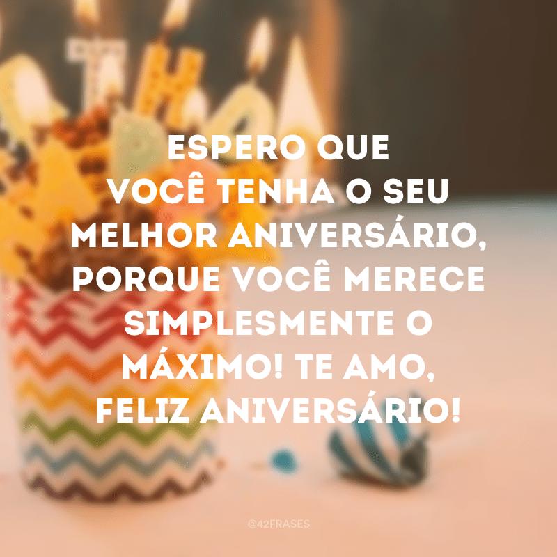 Espero que você tenha o seu melhor aniversário, porque você merece simplesmente o máximo! Te amo, feliz aniversário!