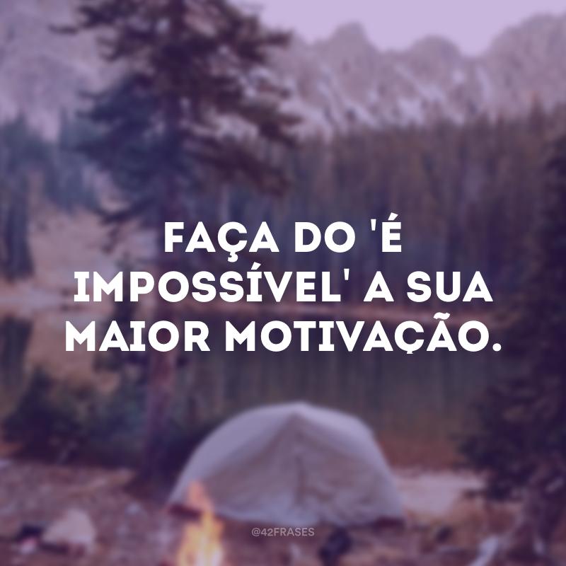 Faça do \'é impossível\' a sua maior motivação.
