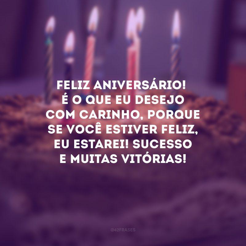 Feliz aniversário! É o que eu desejo com carinho, porque se você estiver feliz, eu estarei! Sucesso e muitas vitórias!
