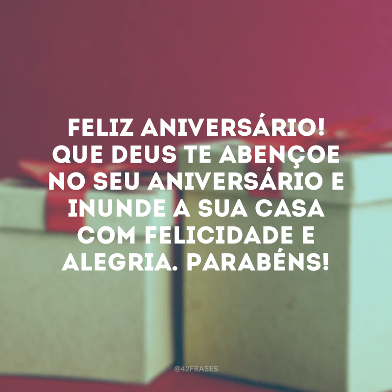 Feliz aniversário! Que Deus te abençoe no seu aniversário e inunde a sua casa com felicidade e alegria. Parabéns!