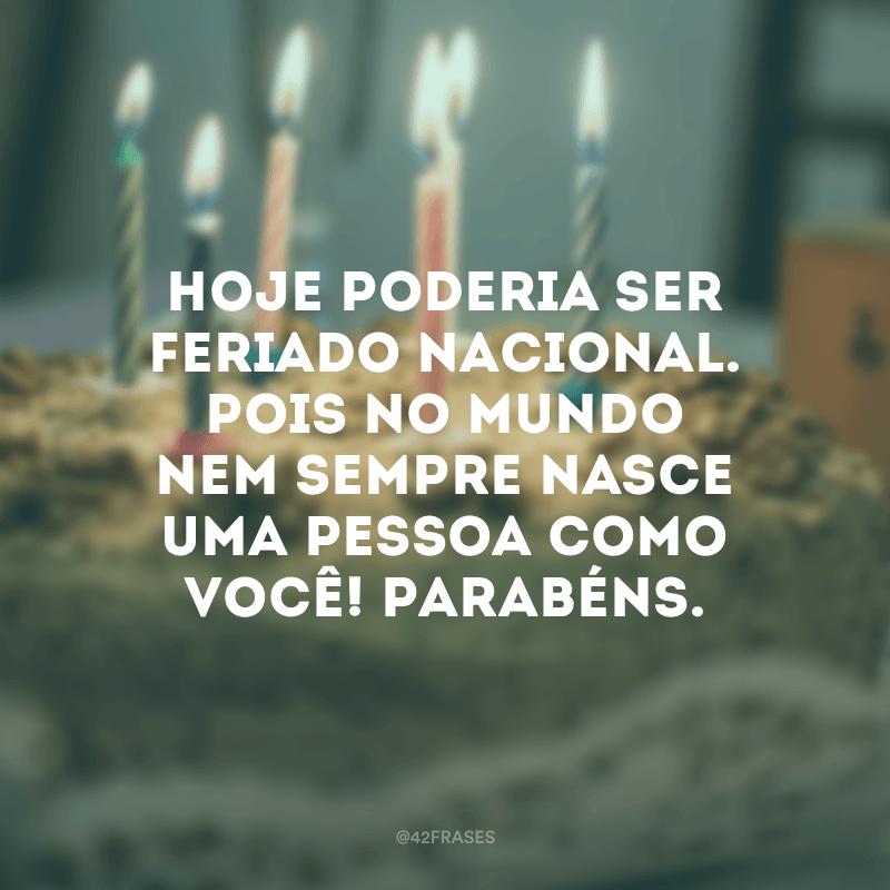Hoje poderia ser feriado nacional. Pois no mundo nem sempre nasce uma pessoa como você! Parabéns.