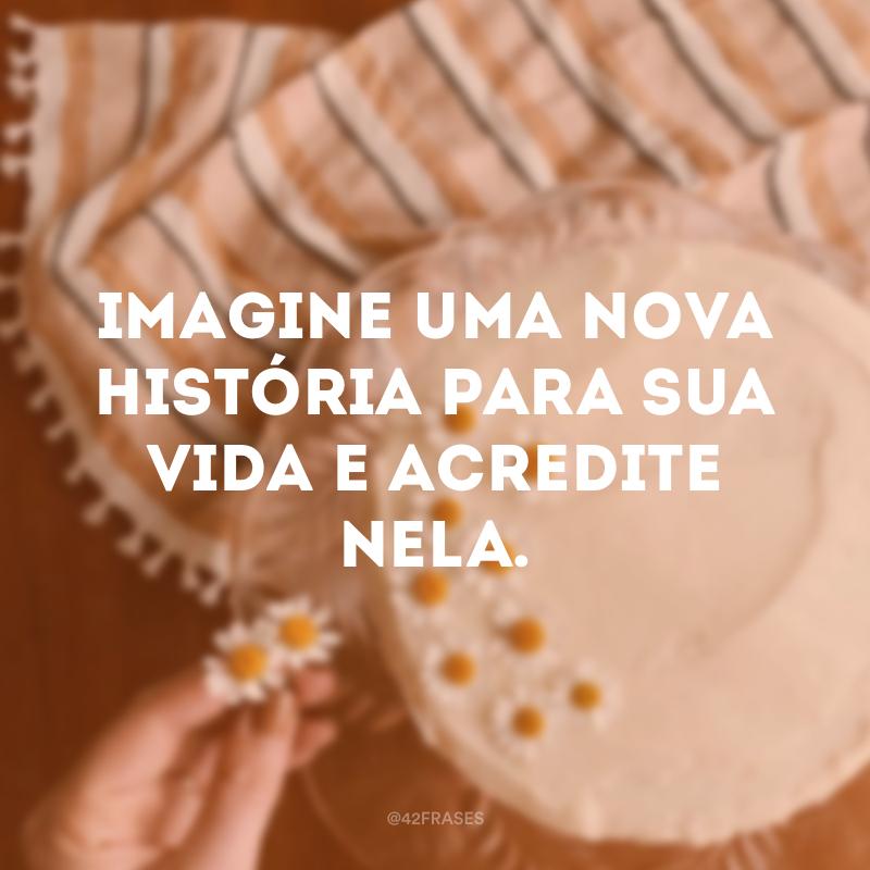 Imagine uma nova história para sua vida e acredite nela.
