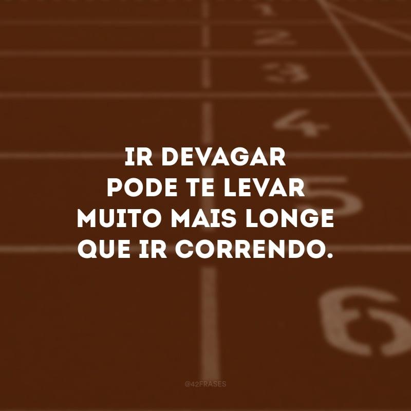 Ir devagar pode te levar muito mais longe que ir correndo.