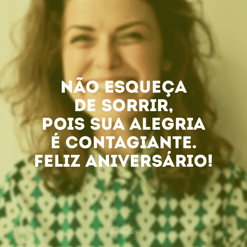 Não esqueça de sorrir, pois sua alegria é contagiante. Feliz aniversário!