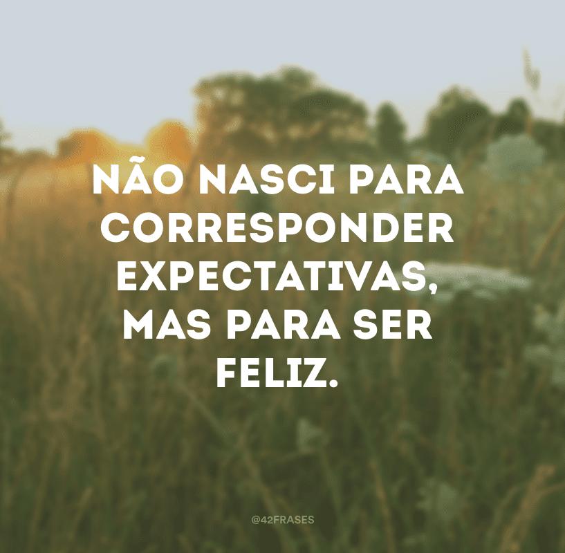 Não nasci para corresponder expectativas, mas para ser feliz.