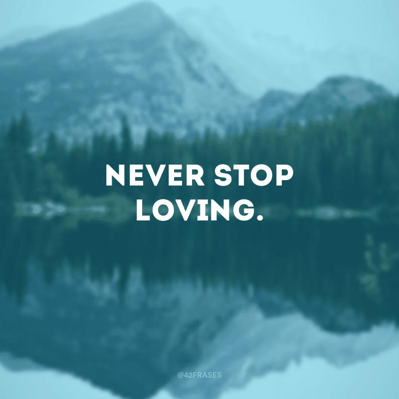 Never stop loving.
