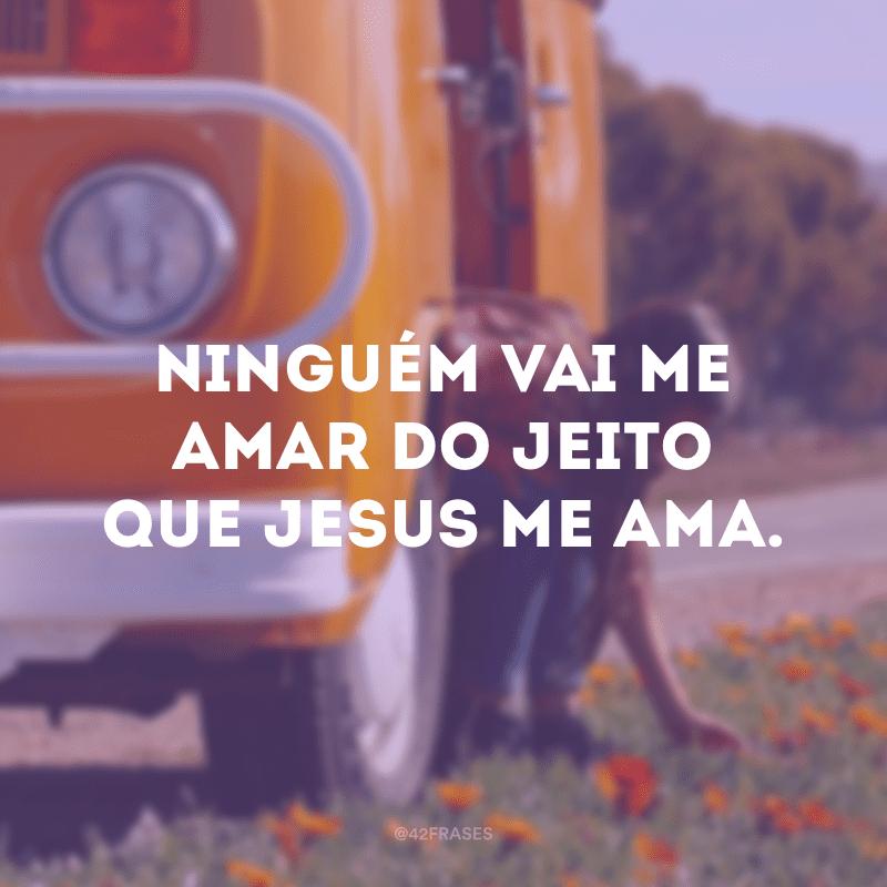Ninguém vai me amar do jeito que Jesus me ama.