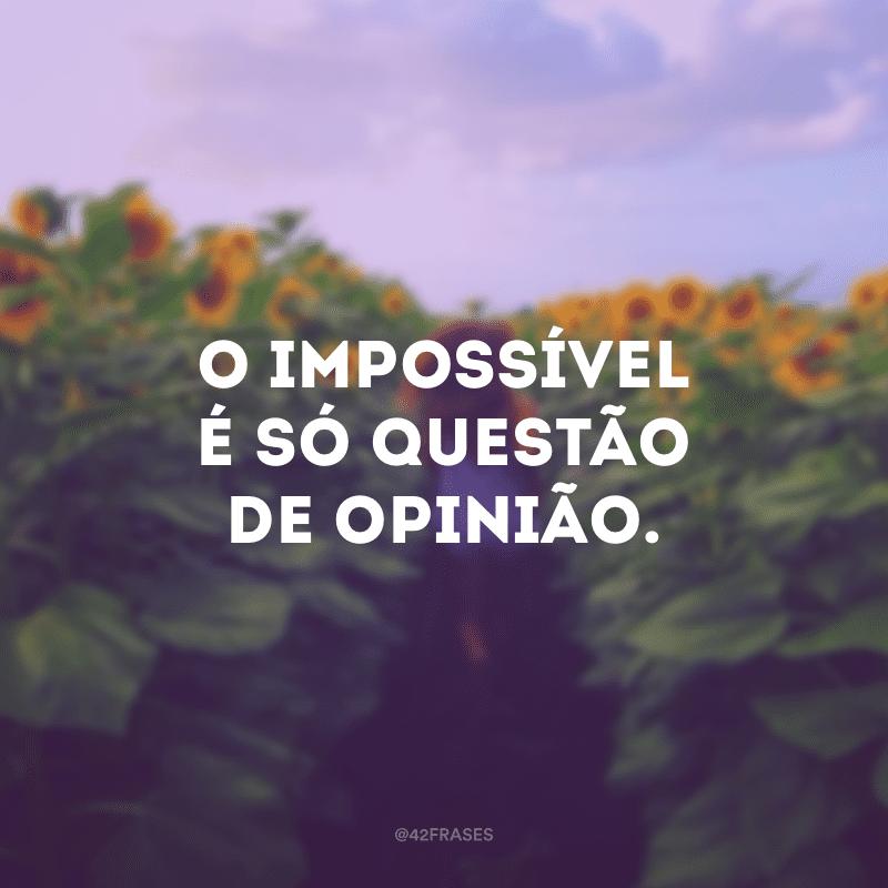 O impossível é só questão de opinião.