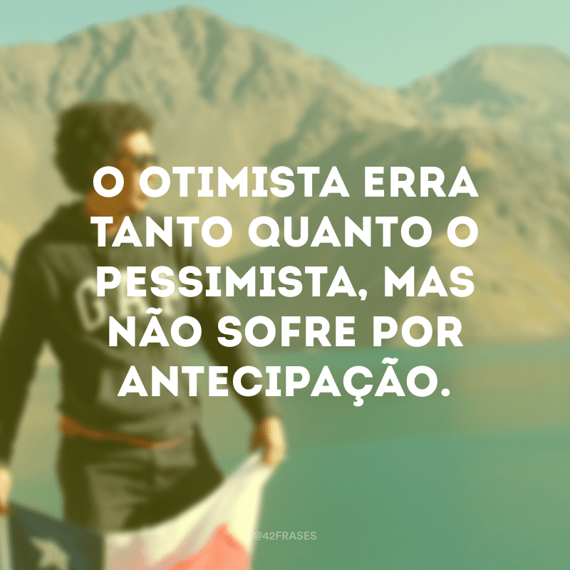 O otimista erra tanto quanto o pessimista, mas não sofre por antecipação.