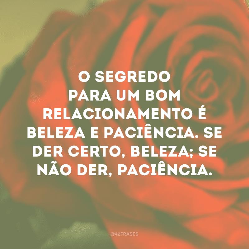 O segredo para um bom relacionamento é beleza e paciência. Se der certo, beleza; se não der, paciência.