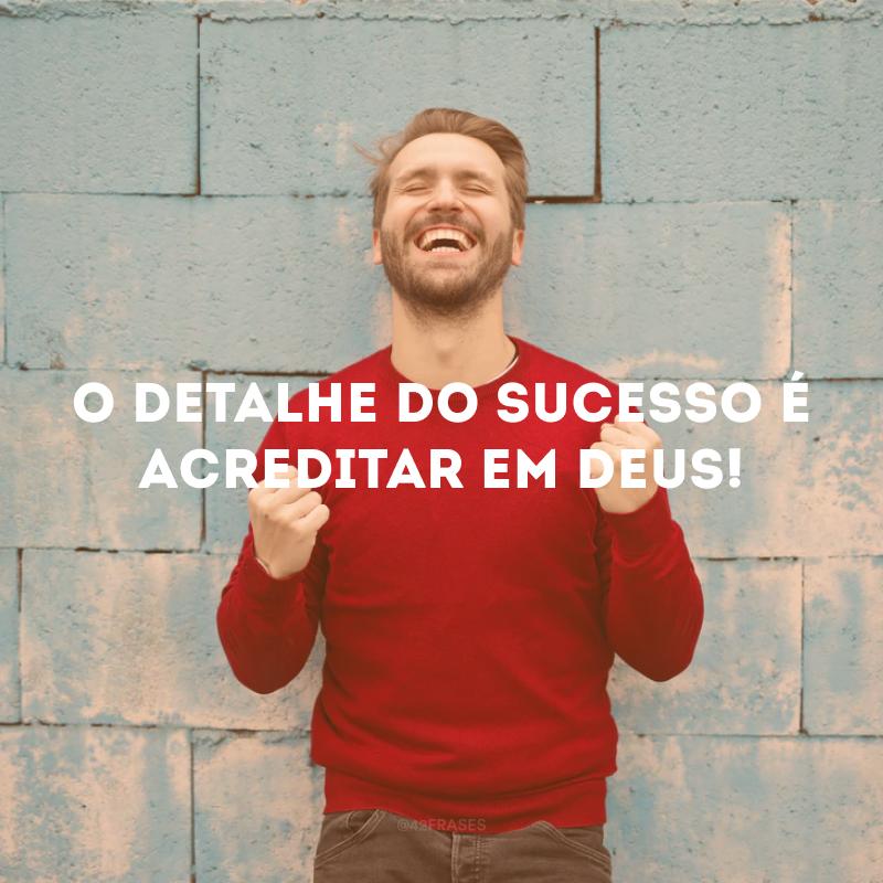 O detalhe do sucesso é acreditar em Deus!