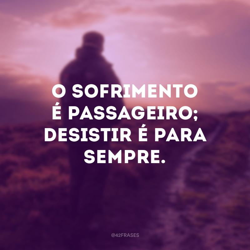 O sofrimento é passageiro; desistir é para sempre.