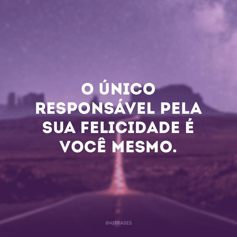 O único responsável pela sua felicidade é você mesmo.
