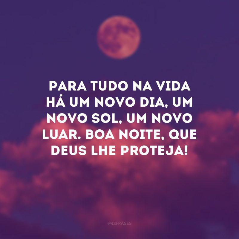 Para tudo na vida há um novo dia, um novo sol, um novo luar. Boa noite, que Deus lhe proteja!