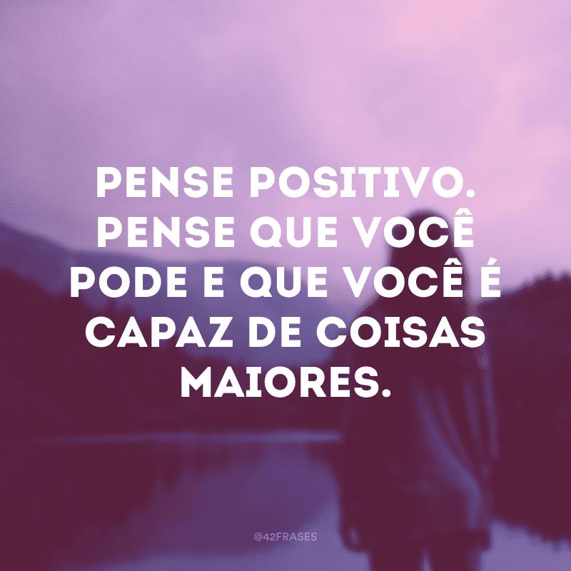 Pense positivo. Pense que você pode e que você é capaz de coisas maiores.