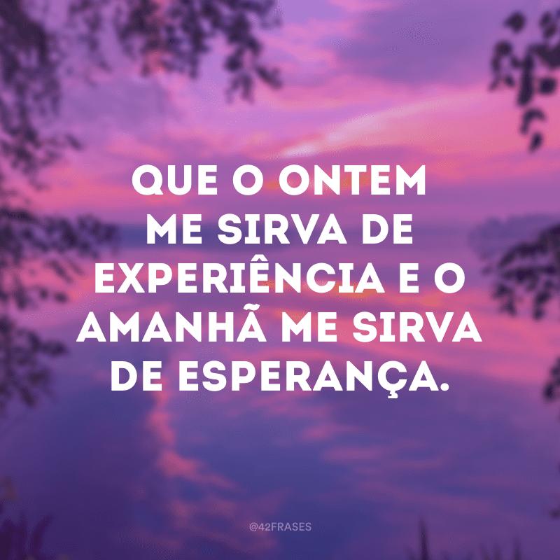 Que o ontem me sirva de experiência e o amanhã me sirva de esperança.