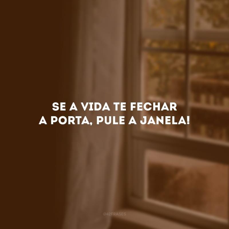Se a vida te fechar a porta, pule a janela!