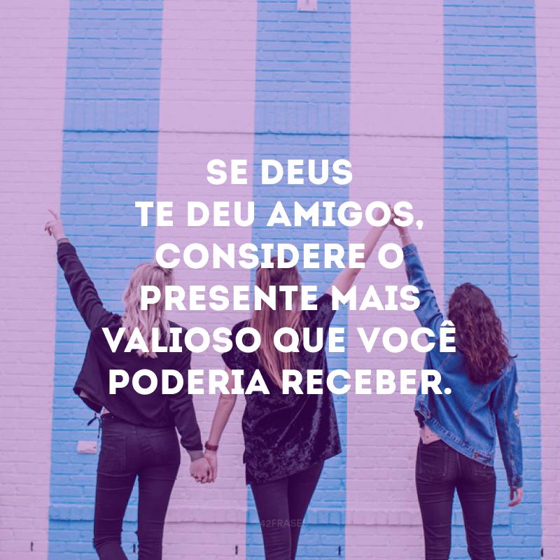 Se Deus te deu amigos, considere o presente mais valioso que você poderia receber.