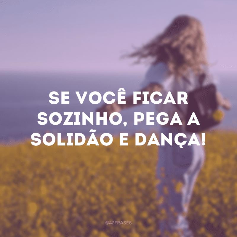 Se você ficar sozinho, pega a solidão e dança!