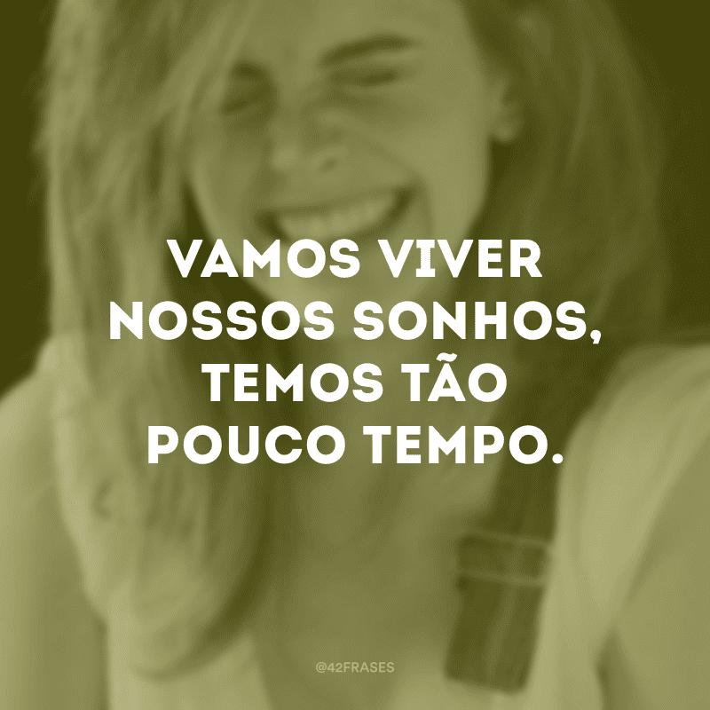 Vamos viver nossos sonhos, temos tão pouco tempo.