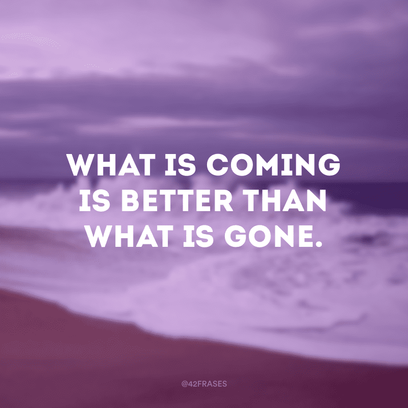 What is coming is better than what is gone.