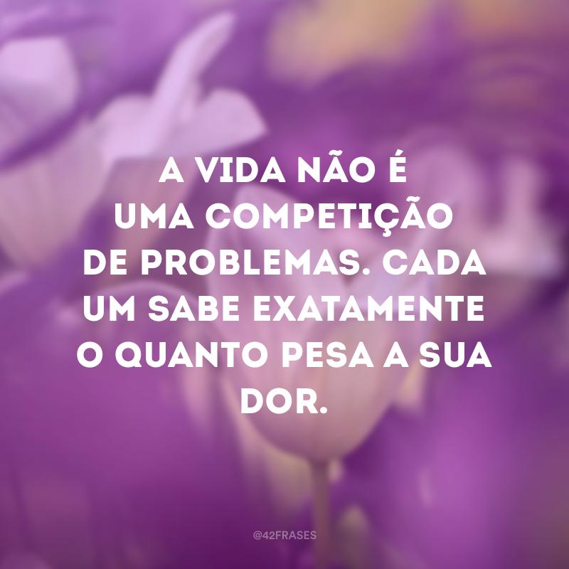 A vida não é uma competição de problemas. Cada um sabe exatamente o quanto pesa a sua dor.