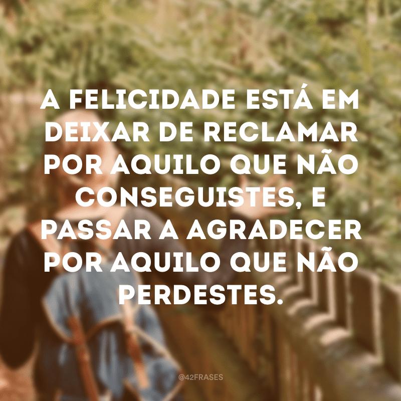 A felicidade está em deixar de reclamar por aquilo que não conseguistes, e passar a agradecer por aquilo que não perdestes.